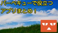 【特集】アウトドアな時期到来!バーベキューで役立ちそうなアプリまとめ!