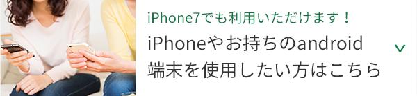 iPhone 7でもご利用いただけます!iPhoneやお持ちのandroid端末を使用したい方はこちら