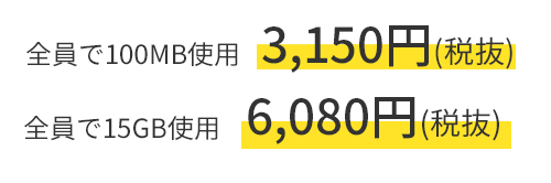 全員で100MB使用 3,150円(税抜) ~ 全員で15GB使用 6,080円(税抜)