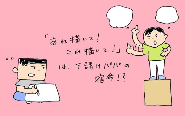 「アレ描いて!コレ描いて!」は下請けパパの宿命!?【下請けパパ日記~家庭に仕事に大興奮~ Vol.16】