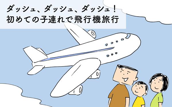 ダッシュ、ダッシュ、ダッシュ! 初めての子連れで飛行機旅行
