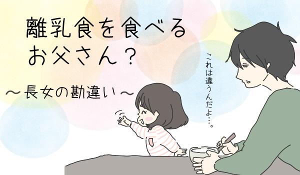 「お父さん離乳食食べるの?」 長女のかわいい勘違い